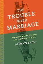The Trouble with Marriage : Feminists Confront Law and Violence in India - Srimati Basu