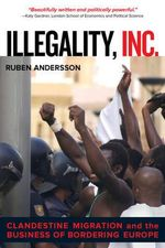 Illegality, Inc. : Clandestine Migration and the Business of Bordering Europe - Ruben Andersson