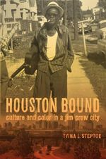 Houston Bound : Culture and Color in a Jim Crow City - Tyina Steptoe