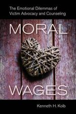 Moral Wages : The Emotional Dilemmas of Victim Advocacy and Counseling - Kenneth H. Kolb