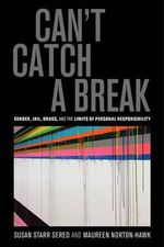 Can't Catch a Break : Gender, Jail, Drugs, and the Limits of Personal Responsibility - Susan Starr Sered