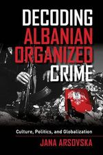 Decoding Albanian Organized Crime : Culture, Politics, and Globalization - Jana Arsovska