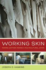 Working Skin : Making Leather, Making a Multicultural Japan - Joseph D. Hankins