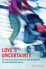 Love's Uncertainty : The Politics and Ethics of Child Rearing in Contemporary China - Teresa Kuan
