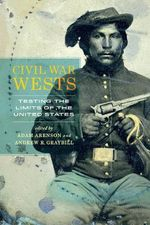 Civil War Wests : Testing the Limits of the United States