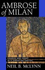 Ambrose of Milan : Church and Court in a Christian Capital - Neil B. McLynn