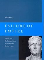 Failure of Empire : Valens and the Roman State in the Fourth Century A.D. - Noel Lenski