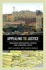 Appealing to Justice : Prisoner Grievances, Rights, and Carceral Logic - Kitty Calavita
