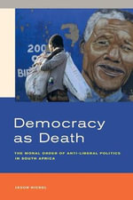 Democracy as Death : The Moral Order of Anti-Liberal Politics in South Africa - Jason Hickel