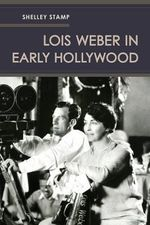 Lois Weber in Early Hollywood - Shelley Stamp