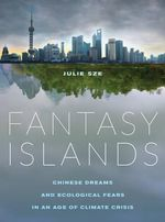 Fantasy Islands : Chinese Dreams and Ecological Fears in an Age of Climate Crisis - Julie Sze