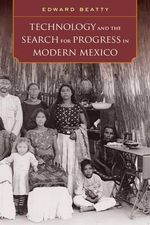 Technology and the Search for Progress in Modern Mexico - Edward Beatty