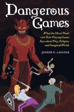 Dangerous Games : What the Moral Panic Over Role-Playing Games Says About Play, Religion, and Imagined Worlds - Joseph P. Laycock