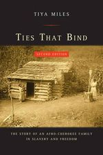 Ties That Bind : The Story of an Afro-Cherokee Family in Slavery and Freedom - Tiya Miles