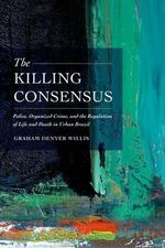 The Killing Consensus : Police, Organized Crime, and the Regulation of Life and Death in Urban Brazil - Graham Denyer Willis