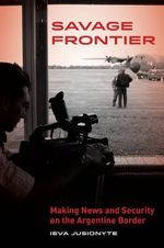 Savage Frontier : Making News and Security on the Argentine Border - Ieva Jusionyte