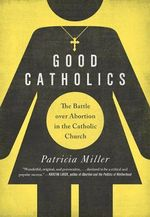 Good Catholics : The Battle Over Abortion in the Catholic Church - Patricia Miller