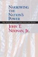 Narrowing the Nation's Power : The Supreme Court Sides with the States - John T., Jr. Noonan