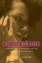 To Save Her Life : Disappearance, Deliverance, and the United States in Guatemala - Dan Saxon