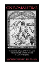 On Roman Time : The Codex-Calendar of 354 and the Rhythms of Urban Life in Late Antiquity - Michele Renee Salzman
