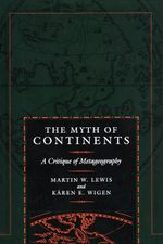 Myth of Continents : A Critique of Metageography - Martin W. Lewis
