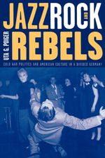 Jazz, Rock, and Rebels : Cold War Politics and American Culture in a Divided Germany - Uta G. Poiger