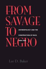 From Savage to Negro : Anthropology and the Construction of Race, 1896-1954 - Lee D. Baker