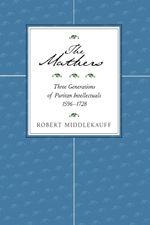 The Mathers : Three Generations of Puritan Intellectuals, 1596-1728 - Robert Middlekauff