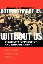Nothing About Us Without Us : Disability Oppression and Empowerment - James I. Charlton