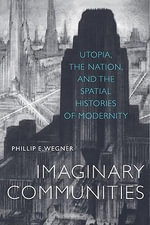 Imaginary Communities : Utopia, the Nation, and the Spatial Histories of Modernity - Phillip Wegner