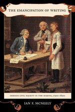 The Emancipation of Writing : German Civil Society in the Making, 1790s-1820s - Ian McNeely