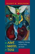 Alef, Mem, Tau : Kabbalistic Musings on Time, Truth, and Death - Elliot Wolfson