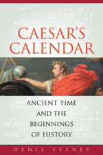Caesar's Calendar : Ancient Time and the Beginnings of History - Denis Feeney