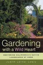 Gardening with a Wild Heart : Restoring California's Native Landscapes at Home - Judith Larner Lowry