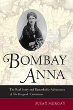 Bombay Anna : The Real Story and Remarkable Adventures of the <i>King and I</i> Governess - Susan Morgan