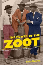 The Power of the Zoot : Youth Culture and Resistance during World War II - Luis Alvarez