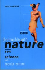 The Trouble with Nature : Sex in Science and Popular Culture - Roger N. Lancaster