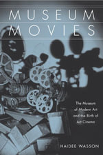 Museum Movies : The Museum of Modern Art and the Birth of Art Cinema - Haidee Wasson