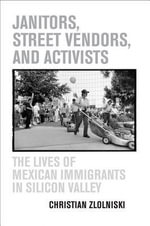 Janitors, Street Vendors, and Activists : The Lives of Mexican Immigrants in Silicon Valley - Christian Zlolniski