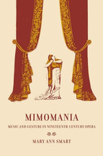 Mimomania : Music and Gesture in Nineteenth-Century Opera - Mary Ann Smart