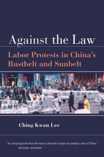 Against the Law : Labor Protests in China S Rustbelt and Sunbelt - Ching Kwan Lee