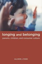 Longing and Belonging : Parents, Children, and Consumer Culture - Allison Pugh
