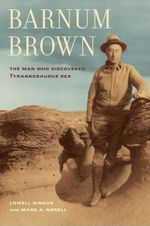 Barnum Brown : The Man Who Discovered <i>Tyrannosaurus rex</i> - Lowell Dingus