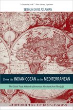 From the Indian Ocean to the Mediterranean : The Global Trade Networks of Armenian Merchants from New Julfa - Sebouh Aslanian