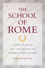 The School of Rome : Latin Studies and the Origins of Liberal Education - W. Martin Bloomer
