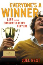 Everyone's a Winner : Life in Our Congratulatory Culture - Joel Best
