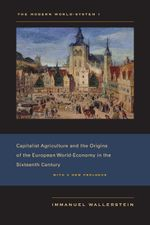 The Modern World-System I : Capitalist Agriculture and the Origins of the European World-Economy in the Sixteenth Century - Immanuel Wallerstein