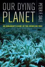 Our Dying Planet : An Ecologist's View of the Crisis We Face - Peter F. Sale