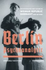 Berlin Psychoanalytic : Psychoanalysis and Culture in Weimar Republic Germany and Beyond - Veronika Fuechtner