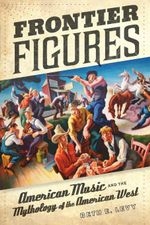Frontier Figures : American Music and the Mythology of the American West - Beth E. Levy